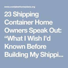 """23 Shipping Container Home Owners Speak Out: """"What I Wish I'd Known Before Building My Shipping Container Home"""" 