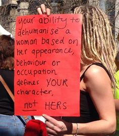 Your ability to dehumanize a woman based on her appearance, behavior, or occupation defines your character, not hers.