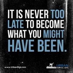 It is never too late to become what you might have been.