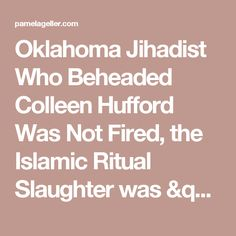 "Oklahoma Jihadist Who Beheaded Colleen Hufford Was Not Fired, the Islamic Ritual Slaughter was ""Premeditated"" - The Geller Report"