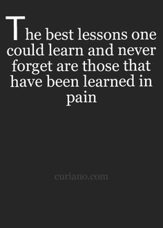 The best lessons one could learn and never forget are those that have been learned in pain.