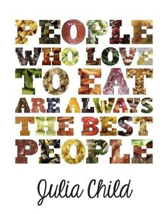 people who love to eat are always the best people...I love to eat...I must be the best person ever! :)