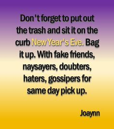 Don't forget to put out the trash and sit it on the curb New Year's Eve. Bag it up. With fake friends, naysayers, doubters, haters, gossipers for same day pick up.