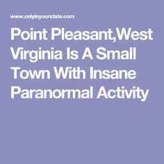 Point Pleasant,West Virginia Is A Small Town With Insane Paranormal Activity