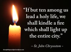 """""""If but ten among us lead a holy life, we shall kindle a fire which shall light up the entire city. Catholic Quotes, Religious Quotes, Spiritual Quotes, Catholic Saints, Roman Catholic, John Chrysostom, Saint Quotes, Father Quotes, Strong Faith"""
