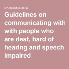 This link is Legal Aid NSW guide to communicating with deaf, hard of hearing or speech impaired clients. Here there are helpful tips on communication in different situations and advice on how to work with sign language interpreters. Communication Methods, Effective Communication, Hearing Impairment, Sign Language Interpreter, Deaf People, Social Awareness, Ways To Communicate, Picture Cards, Writing