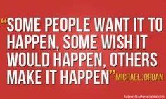 Some people want it to happen, some wish it would happen, others *make it happen.*