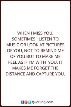 Miss you quotes When I miss you, sometimes I listen to music or look at pictures of you, not to remind me of you but to make me feel as if I'm with you. It makes me forget the distance and capture you. Someone Special Quotes, Missing Someone Quotes, Faith And Love Quotes, Missing You Quotes, Quotes About Love And Relationships, Faith In Love, Relationship Quotes, Distance Relationships, When I Miss You