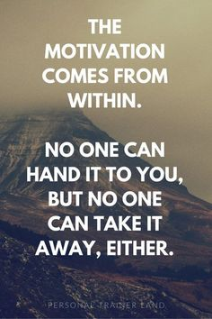 The Motivation Comes From Within. No One Can Hand It To You, But No One Can Take It Away, Either