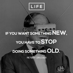 if you want something new you have to stop doing something old - Peter Drucker