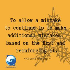 To allow a mistake to continue is to make additional mistakes based on the first and reinforcing it. ~ A Course In Miracles Inspirational Quotes Pictures, Great Quotes, A Course In Miracles, Healing Words, Thing 1, Truth Hurts, The Hard Way, Note To Self, Good Advice