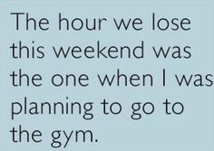 The hour we lose this weekend was the one when I was planning to go to the gym.  Daylight Savings Time