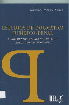 Estudios de dogmática jurídico penal : fundamentos, teoría del delito y derecho penal económico / Ricardo Robles Planas, 2014
