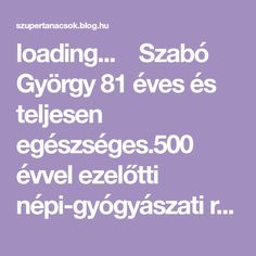 loading...  Szabó György 81 éves és teljesen egészséges.500 évvel ezelőtti népi-gyógyászati receptúrákat próbál ki és ad át sikerrel az utódoknak.Közismert, hogy Magyarországon több mint 400 féle gyógynövény van. Gyuri bácsi több mint fél évszázada gyűjtögeti őket, elsősorban a lakóhelye… Blog, Torrey Devitto, Natural, Turmeric, Creative, Nature, Au Natural