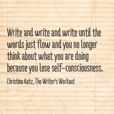 Write and write and write until the words just flow and you no longer think about what you are doing because you lose self-consciousness. ~ Christina Katz, The Writer's Workout