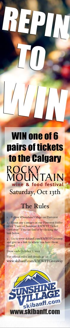 """The """"Repin to win"""" giveaway asks Pinterest users to repin 3 pins from this board. Six winners will get a pair of tickets to the Rocky Mountain Wine & Food Festival in Calgary on Saturday, Oct 13, 2012 before 4pm. No purchase necessary to enter or win. How to Enter: 1. Follow @SunshineVillage on Pinterest 2. Repin 3 pins from this board http://ow.ly/e0ubK. 3. Go to www.skibanff.com/RMWFFGiveaway and give us a link to where you have them posted. #RMWFF"""