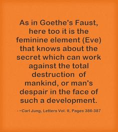 As in Goethe's Faust, here too it is the feminine element (Eve) that knows about the secret which can work against the total destruction of mankind, or man's despair in the face of such a development. ~Carl Jung, Letters Vol. II, Pages 386-387