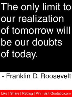 The only limit to our realization of tomorrow will be our doubts of today. - Franklin D. Roosevelt #quotes #quotations