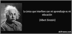 ... Lo único que interfiere con mi aprendizaje es mi educación. Albert Einstein.