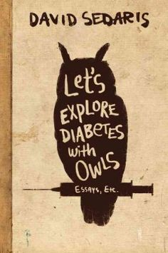 Let's Explore Diabetes With Owls by David Sedaris; Sedaris's latest essay collection possesses all of the wit, charm, and poignancy his readers have come to expect. His usual cast of delightful characters returns; including a flashback of his father in his underpants berating a schoolboy or, more recently, hounding David into getting a colonoscopy.