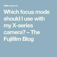 Which focus mode should I use with my X-series camera? – The Fujifilm Blog