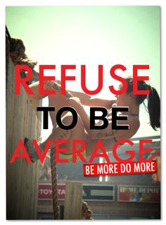 REFUSE TO BE AVERAGE, do and become MORE!