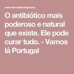 O antibiótico mais poderoso e natural que existe. Ele pode curar tudo. - Vamos lá Portugal
