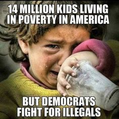 14 million kids living in poverty in America, but Democrats fight for illegals. Liberal Hypocrisy, Liberal Logic, Stupid Liberals, Socialism, Politicians, Political Memes, Political Corruption, Conservative Politics, Stupid People