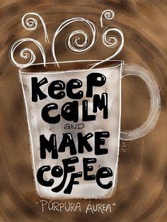 Mantén la calma y prepara café ~ Keep Calm and Make Coffee.