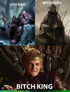 Lich King, Witch King, Bitch King! WoW World of Warcraft, LOTR Lord of the Rings, and Game of Thrones. Nobody likes Joffrey!