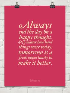 Always end the day on a happy thought. No matter how hard things were today, tomorrow is a fresh opportunity to make it better.