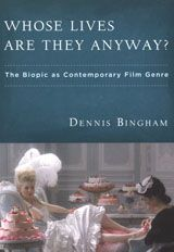Whose Lives Are They Anyway?: The Biopic as Contemporary Film Genre ~ Dennis Bingham ~ Rutgers University Press ~ 2010