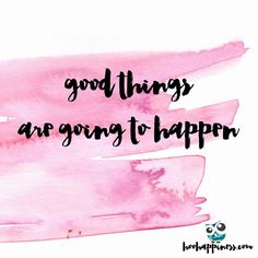 """Good things are going to happen! No wait - GREAT THINGS ARE GOING TO HAPPEN! I feel it - I know it - I believe it! But how am I making it happen? Because…"""