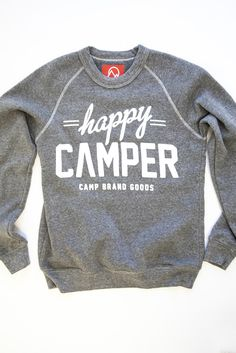 happy camper sweatshirt - I need one of these to remind me to be happy when I go camping...that...and an RV. Actually, maybe just an RV, then I wouldn't need the sweatshirt...