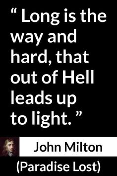 John Milton - Paradise Lost - Long is the way and hard, that out of Hell leads up to light.
