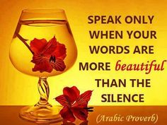 Speak only when your words are more beautiful than the silence.