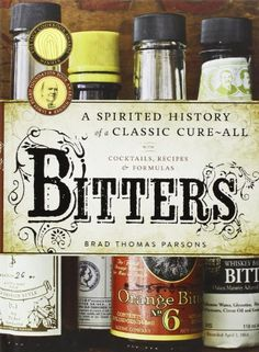 Bitters: A Spirited History of a Classic Cure-All, with Cocktails, Recipes, and Formulas by Brad Thomas Parsons