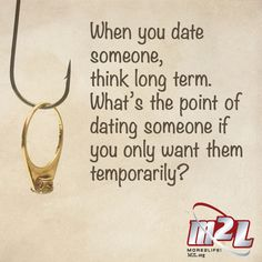 When you date someone, think long term. What's the point of dating someone if you only want them temporarily?