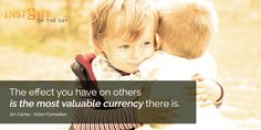 motivational quote: The effect you have on others is the most valuable currency there is. - Jim Carrey - Actor/Comedian