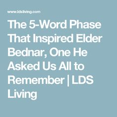 The 5-Word Phase That Inspired Elder Bednar, One He Asked Us All to Remember | LDS Living