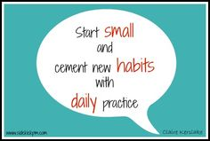 take small steps to incorporate new habits and practice daily