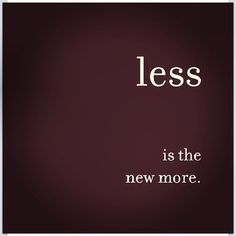 Less is the new more.