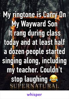 My ringtone is Carry On My Wayward Son It rang during class today and at least half a dozen people started singing along, including my teacher. Couldn't stop laughing 😂
