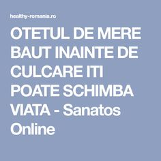 OTETUL DE MERE BAUT INAINTE DE CULCARE ITI POATE SCHIMBA VIATA - Sanatos Online Metabolism, Healthy, Roman, Diet, Salads