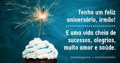 Tenha um feliz aniversário, irmão! E uma vida cheia de sucessos, alegrias, muito amor e saúde.
