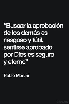 """""""Buscar la aprobación de los demás es riesgoso y fútil, sentirse aprobado por Dios es seguro y eterno""""  - Pablo Martini."""