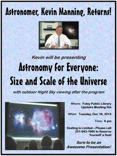 """Foley Public Library presents Kevin Manning, Astronomer, on a return visit.  He will be presenting a program on """"Astronomy for Everyone: Size and Scale of the Universe.""""  It will begin at 6 pm on Tues, Dec 16, 2014, in our upstairs meeting room.  After the formal presentation, we will all head outside for a viewing of the night sky - weather permitting.  Seating is Limited - please call for Reservations - 251-943-7665."""