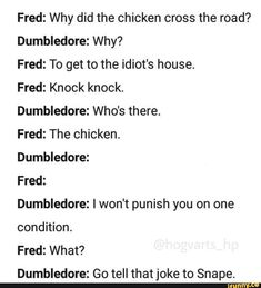 Fred: Why did the chicken cross the road? Dumbledore: Why? Fred: To get to the idiot's house. Dumbledore: Who's there. Fred: The chicken. Dumbledore: Fred: Dumbledore: I won't punish you on one condition. Fred: What? Dumbledore: Go tell Harry Potter Comics, Mundo Harry Potter, Harry Potter Puns, Harry Potter Feels, Harry Potter Marauders, Harry Potter Houses, Harry Potter Pictures, Harry Potter Cast, Harry Potter Universal