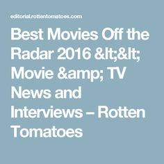 Best Movies Off the Radar 2016 << Movie & TV News and Interviews – Rotten Tomatoes
