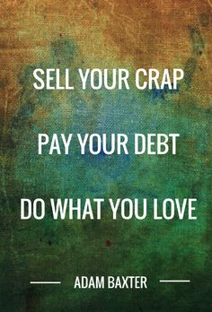 Sell your crap pay your debt do what you love